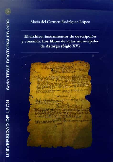 El Archivo: Instrumentos De Descripción Y Consulta. Los Libros De Actas Municipales De Astorga (siglo Xv) Descargar Epub