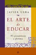 El Arte De Educar: Mis Pensamientos Y Aforismos Y Disfrutar Del T Rabajo por Javier Urra