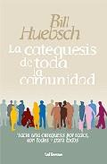 La Catequesis De Toda La Comunidad: Hacia Una Catequesis Por Todo S, Con Todos Y Para Todos por Bill Huebsch