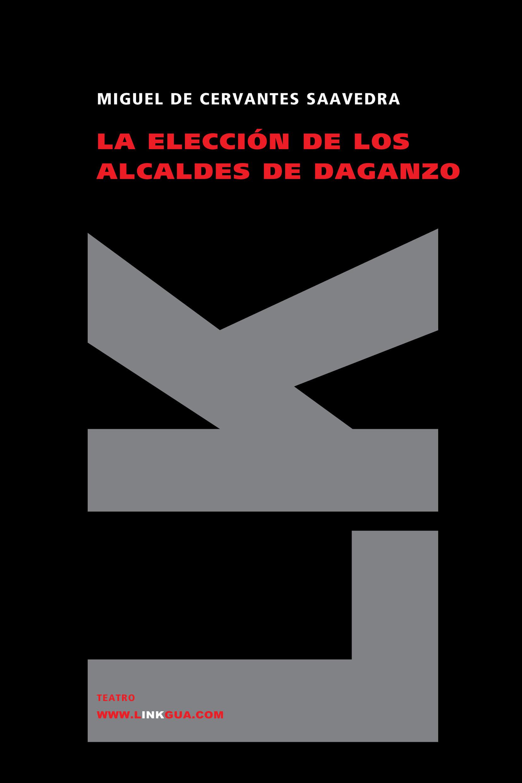 La Eleccion De Los Alcaldes De Daganzo por Miguel De Cervantes Saavedra