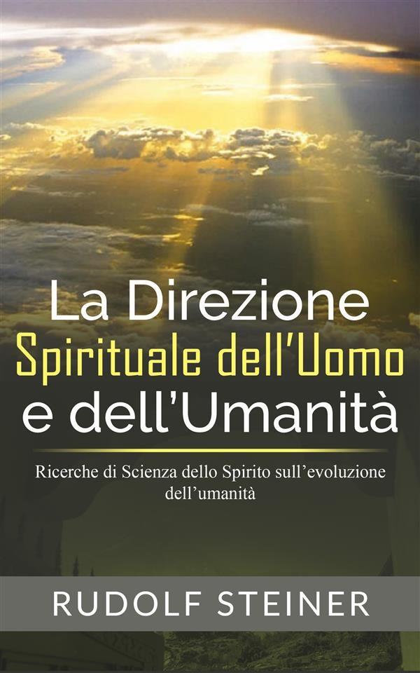 La Direzione Spirituale Dell'uomo E Dell'umanità - Ricerche Di Scienza Dello Spirito Sull'evoluzione Dell'umanità   por Rudolf Steiner epub