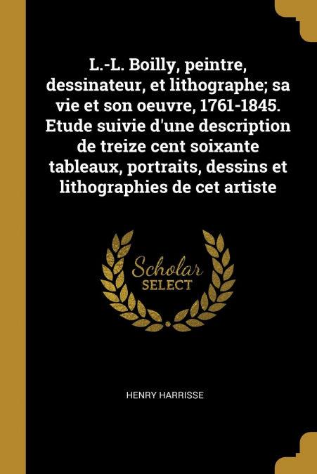 Descarga gratuita de ebooks español «L.-l. Boilly, Peintre, Dessinateur, Et Lithographe; Sa Vie Et Son Oeuvre, 1761-1845. Etude Suivie Dune Description De Treize Cent Soixante Tableaux, Portraits, Dessins Et Lithographies De Cet Artiste»