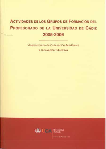 Actividades De Los Grupos De Formacion Del Profesorado De La Univ Ersidad De Cadiz 2005-2006 por Vv.aa. Gratis