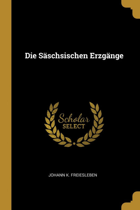Die Säschsischen Erzgänge por Johann K. Freiesleben-