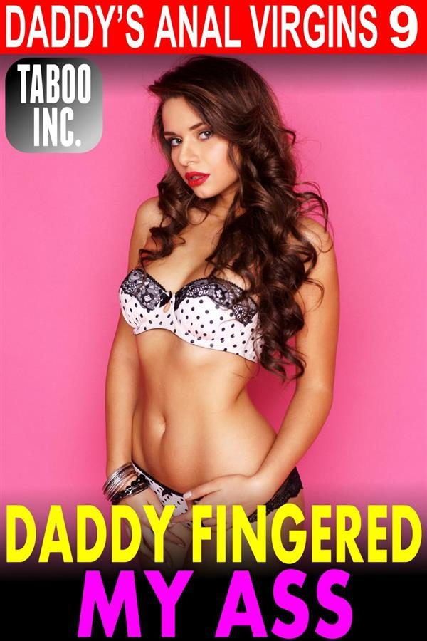 DADDY FINGERED MY ASS : DADDY'S ANAL VIRGINS 9 (INCEST TABOO PAINFUL ANAL  VIRGIN DADDY DAUGHTER FIRST TIME CREAMPIE ROUGH XXX SEX EROTICA) EBOOK