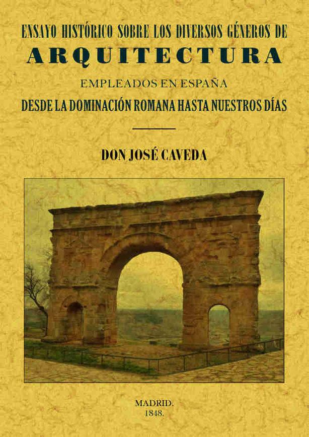 Ensayo Historico Sobre Los Diversos Generos De Arquitectura Emple Ados En España Desde La Dominacion Romana Hasta Nuestros Dias (ed. Facsimil)