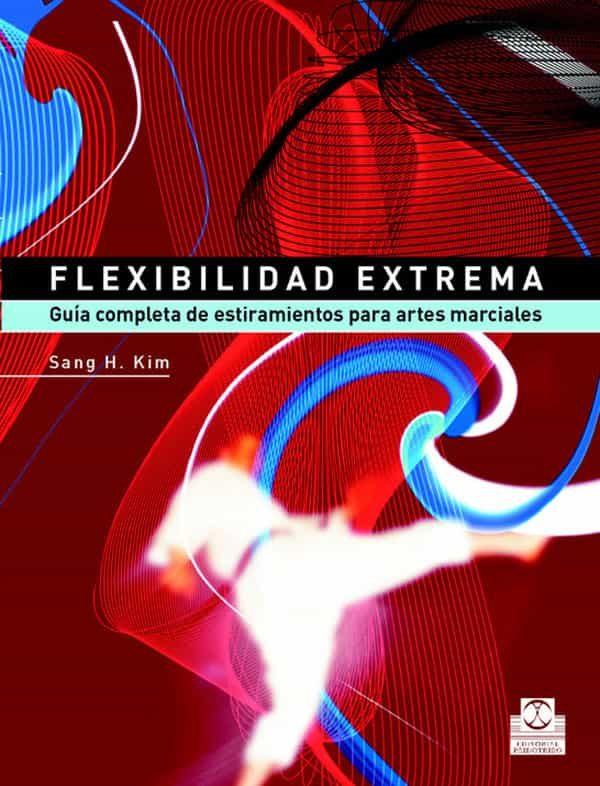 Flexibilidad Extrema: Guia Completa De Estiramientos Para Artes M Arciales por Sang H. Kim
