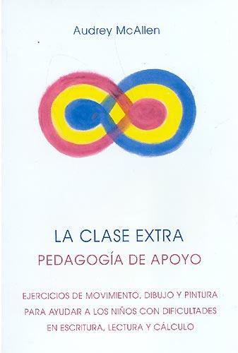 La Clase Extra: Pedagogia De Apoyo: Ejercicios De Movimiento, Dib Ujo Y Pintura Para Ayudar A Los Niños Con Dificultades En Escritura, Lectura Y Calculo (5ª Ed.) por Audrey Mcallen