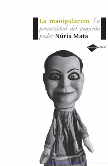 Manipulacion: La Perversidad Del Pequeño Poder por Nuria Mata