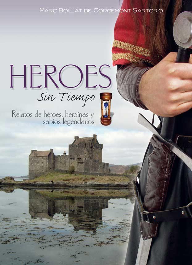 Heroes Sin Tiempo: Relatos De Heroes, Heroinas por Marc Boillat De Corgemont Sartorio