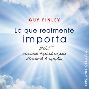Lo Que Realmente Importa: 365 Propuestas Inspiradoras Para Libera Rte De Lo Superfluo por Guy Finley