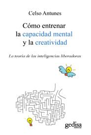 como entrenar la capacidad mental y la creatividad: la teoria de de las inteligencias liberadoras  (2ª ed.)-celso antunes-9788497845175