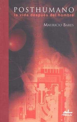 Posthumano: La Vida Despues Del Hombre por Mauricio Bares