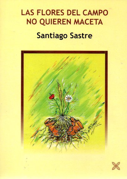 las flores del campo no quieren maceta | santiago sastre ariza