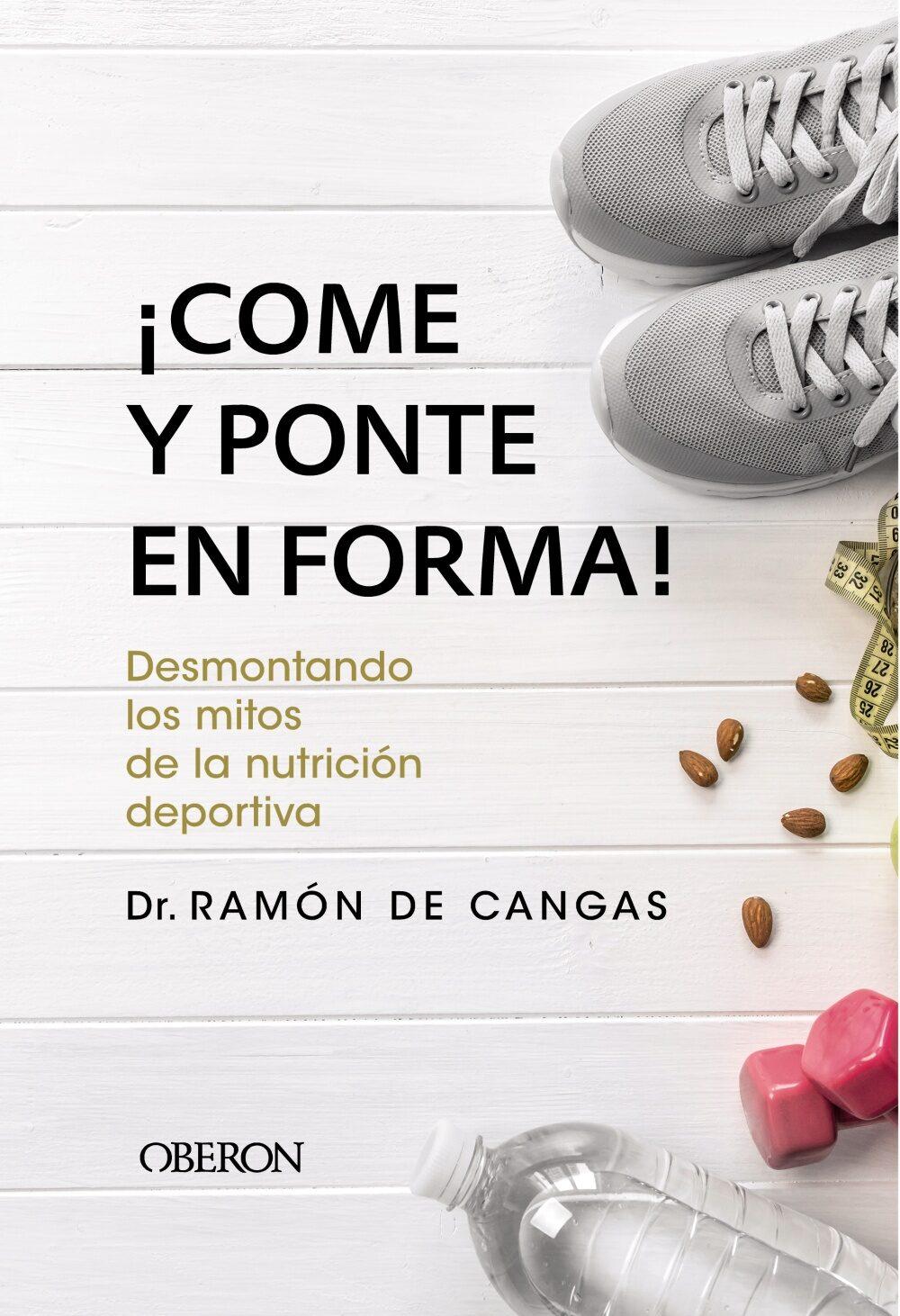 ¡come Y Ponte En Forma! Desmontando Los Mitos De La Nutricion Deportiva por Ramon De Cangas Moran