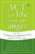 act on life not on anger: the new acceptance and commitment thera py guide to problem anger matthew mckay 9781572244405