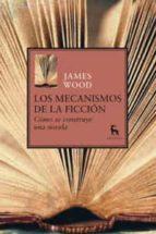los mecanismos de la ficcion: como se construye una novela-james wood-9788424936105