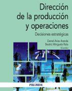direccion de la produccion y operaciones: decisiones estrategicas-daniel arias aranda-beatriz minguela rata-9788436839005