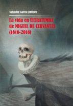 la vida en ultratumba de miguel de cervantes (1616 2016) salvador garcia jimenez 9788478986705