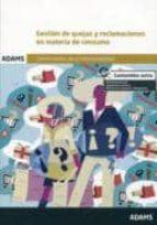 gestion de quejas y reclamaciones en materia de consumo: certific ado de profesionalidad de atención al cliente, consumidor o usuario-9788490255605