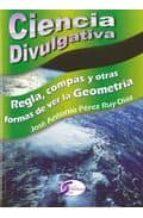ciencia divulgativa: regla, compas y otras formas de ver la geome tria jose antonio perez ruy diaz 9788492779505