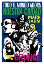 todo el mundo adora nuestra ciudad: una historia oral del grunge-mark yarm-9788494458705