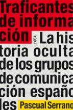 traficantes de informacion: la historia oculta de los grupos de c omunicacion españoles-pascual serrano-9788496797505