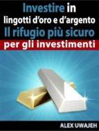 investire in lingotti d'oro e d'argento   il rifugio più sicuro per gli investimenti (ebook) 9781547500215