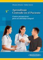 aprendizaje centrado en el paciente: cuatro perspectivas para un abordaje integral silvia lizett olivares olivares jorge eugenio valdez garcia 9786078546015