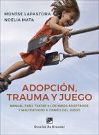 adopción, trauma y juego: manual para tratar a los niños adoptado s y maltratados a través del juego-montse lapastora-noelia mata-9788433030115