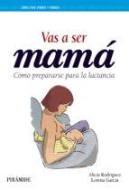 vas a ser mama: como prepararse para la lactancia alicia rodriguez torres lorena garcia esteban 9788436836615