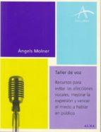 taller de voz: recursos para evitar las afecciones vocales, mejor ar la expresion y vencer el miedo a hablar en publico angels molner 9788484282815