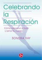 celebrando la respiracion: como sobrevivir a todo y sanar tu cuer po (libro ii) sandra ray 9788488066015
