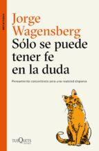 solo se puede tener fe en la duda: pensamiento concentrado para una realidad dispersa-jorge wagensberg-9788490665015