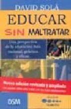educar sin maltratar: una perspectiva de la educacion mas raciona l, practica y eficaz david sola 9788493386115