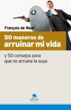 50 maneras de arruinar mi vida y 50 consejos para que no arruine la suya françois de waal 9788493582715