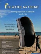 be water, my friend: estrategias para fluir en el deporte y en la vida 9788494727115