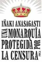 una monarquia protegida por la censura inaki anasagasti olabeaga 9788496797215