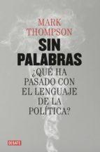 sin palabras: ¿que ha pasado con el lenguaje de la politica?-mark thompson-9788499927015