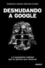 desnudando a google: la inquietante realidad que no quieren que c onozcas-alejandro suarez sanchez-ocaña-alejandro suarez sanchez ocaña-9788423428625