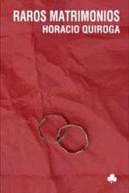 El libro de Raros matrimonios autor HORACIO QUIROGA TXT!