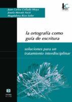 la ortografia como guia de escritura: soluciones para un tratamie nto interdisciplinar juan carlos et al. collado moya 9788497001625