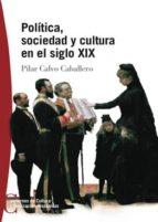 (pe) politica, sociedad y cultura en el siglo xix-pilar calvo caballero-9788497390125
