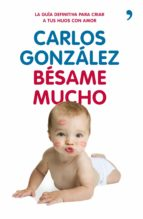 besame mucho: como criar a tus hijos con amor (2ª ed) carlos gonzalez 9788499980225