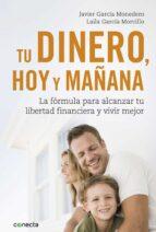 tu dinero, hoy y mañana; la formula para alcanzar tu libertad financiera y vivir mejor-javier garcia monedero-laila garcia morcillo-9788416883035