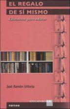 el regalo de si mismo: educarnos para educar jose ramon urbieta 9788427715035