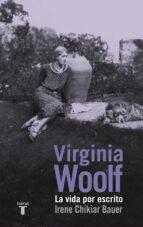 virginia woolf: la vida por escrito-irene chikiar bauer-9788430617135