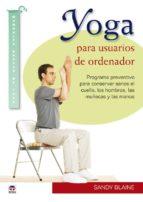 yoga para usuarios de ordenador: programa preventivo para conserv ar sanos el cuello, los hombros, las muñecas y las manos sandy blaine 9788479028435