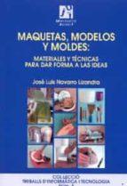 maquetas, modelos y moldes: materiales y tecnicas para dar forma a las ideas-jose luis navarro lizandra-9788480215435