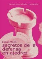 secretos de la defensa en ajedrez: aprenda como defender y contra atacar-mihail marin-9788493384135